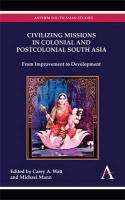 Civilizing Missions in Colonial and Postcolonial South Asia Civilizing Missions in Colonial and Postcolonial South Asia: From Improvement to Developme