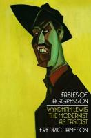 Fables of Aggression: Wyndham Lewis, the Modernist as Fascist
