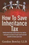 How to Save Inheritance Tax: Understand How Inheritance Tax Works - And Pass on More of Your Hard-Earned Wealth to Those You Love