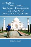 How Not to Travel India, Sri Lanka, Bangladesh & Nepal and Still Enjoy Yourself