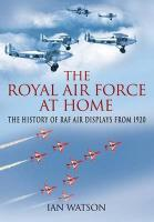 "Royal Air Force ""At Home,"" the: The History of RAF Air Displays from 1920"