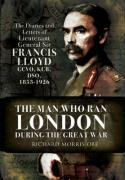The Man Who Ran London During the Great War: The Diaries and Letters of Lieutenant General Sir Francis Lloyd, GCVO, KCB, DSO, (1853-1926)