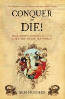 Conquer or Die!: Wellington's Veterans and the Liberation of the New World