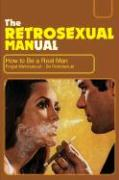 The Retrosexual Manual: How to Be a Real Man