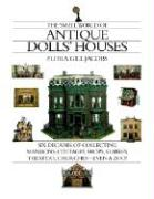 The Small World of Antique Dolls' Houses: Six Decades of Collecting Mansions, Cottages, Shops, Stables, Theaters, Churches--Even a Zoo!