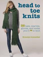 Head to Toe Knits: 35 Hats, Scarves, Gloves, and Socks You'll Love to Knit