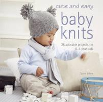 Cute & Easy Baby Knits: 25 Adorable Projects for 0-3 Year Olds