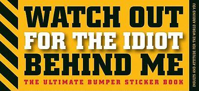 Watch Out for the Idiot Behind Me: The Ultimate Bumper Sticker Book