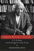 Urbane Revolutionary: C. L. R. James and the Struggle for a New Society