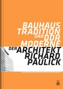 Bauhaus-Tradition und DDR-Moderne. Der Architekt Richard Paulick
