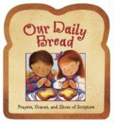 Our Daily Bread: Prayers, Graces, and Slices of Scripture
