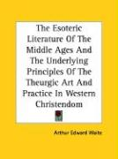 The Esoteric Literature of the Middle Ages and the Underlying Principles of the Theurgic Art and Practice in Western Christendom