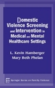 Domestic Violence Screening and Intervention in Medical and Mental Healthcare Settings - L. Kevin Hamberger; Mary Beth Phelan