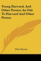Young Harvard, and Other Poems; An Ode to Harvard and Other Poems - Witter Bynner