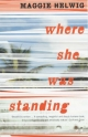 Where She Was Standing - Maggie Helwig