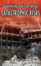 Quantifying and Controlling Catastrophic Risks - B. John Garrick