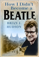 How I Didn't Become A Beatle - Brian J Hudson