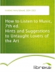 How to Listen to Music, 7th ed. Hints and Suggestions to Untaught Lovers of the Art - Henry Edward Krehbiel