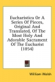 Eucharistica or a Series of Pieces, Original and Translated, of the Most Holy and Adorable Sacrament of the Eucharist (1854) - William Walsh