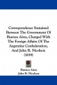 Correspondence Sustained Between The Government Of Buenos Aires, Charged With The Foreign Affairs Of The Argentine Confederation, And John B. Nicolson (1839) - Buenos Aires; John B. Nicolson