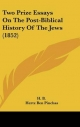 Two Prize Essays on the Post-Biblical History of the Jews (1852) - B H B; Hertz Ben Pinchas
