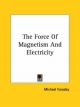 Force of Magnetism and Electricity - Michael Faraday