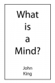 What is a Mind? - John King