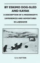By Eskimo Dog-Sled and Kayak - A Description of a Missionary's Experiences and Adventures in Labrador - S. K. Hutton