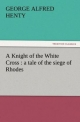 A Knight of the White Cross : a tale of the siege of Rhodes - George A. Henty