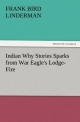 Indian Why Stories Sparks from War Eagle's Lodge-Fire - Frank Bird Linderman
