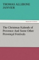 The Christmas Kalends of Provence And Some Other Provençal Festivals - Thomas A. (Thomas Allibone) Janvier