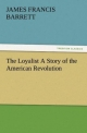 The Loyalist A Story of the American Revolution - James Francis Barrett