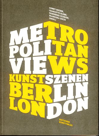 Metropolitan views. [Kunstszenen Berlin, London]. - Becker, Conny, Charlotte Klonk Friederike Schäfer (Hrsg.) u. a.