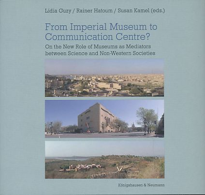 From Imperial Museum to Communication Centre? On the New Role of Museums as Mediators between Science and Non-Western Societies. - Guzy, Lidia, Rainer Hatoum and Susan Kamel (Eds.)