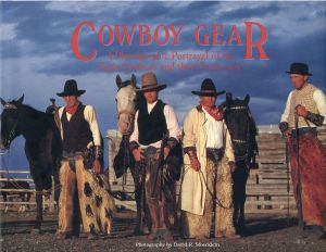 Cowboy gear. A photographic portrayal of the early cowboys and their equipment. - Stoecklein, David R.