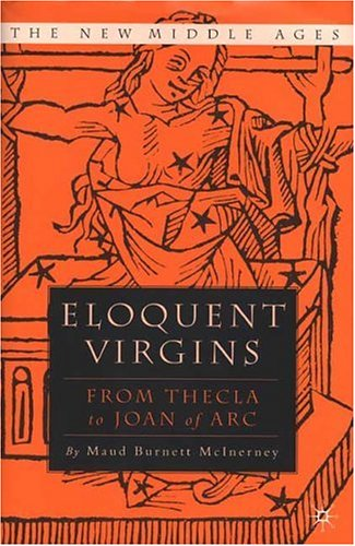 Eloquent Virgins: From Thecla to Joan of Arc: The Rhetoric of Virginity from Thecla to Joan of Arc (New Middle Ages) - McInerney, Maud Burnett