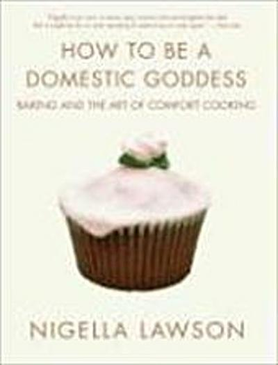 How to Be a Domestic Goddess: Baking and the Art of Comfort Cooking - Nigella Lawson