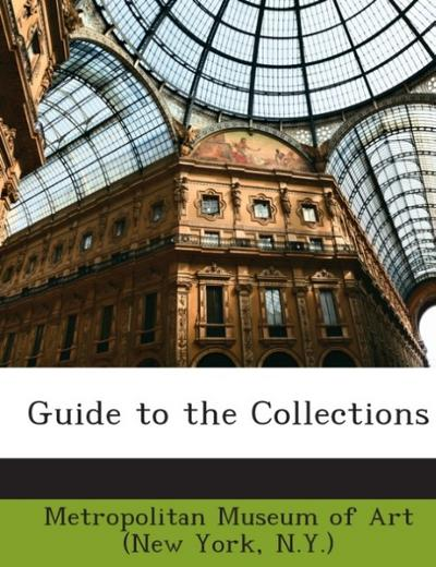 Guide to the Collections - N. Y. ) Metropolitan Museum of Art (New York
