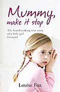 Mummy, Make it Stop: The True Story of a Horrific Childhood - Louise Fox