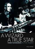 A Wizard, a True Star: Todd Rundgren in the Studio - Paul Myers
