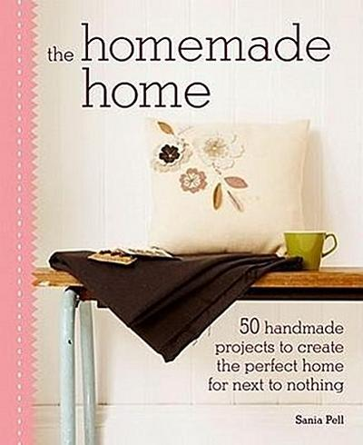 The Homemade Home: 50 Handmade Project to Create the Perfect Home for Next to Nothing - Sania Pell