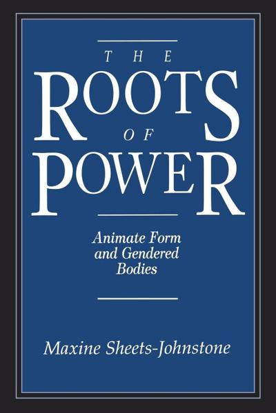 The Roots of Power: A Study in Heuristic - Maxine Sheets-Johnstone