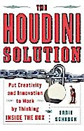 The Houdini Solution: Put Creativity and Innovation to Work by Thinking Inside the Box: Why Thinking Inside the Box Is the Key to Creativity - Ernie Schenck