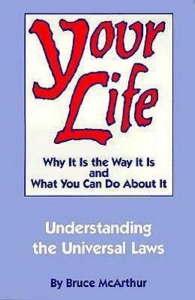 Your Life: Why It Is the Way It Is, and What You Can Do about It: Understanding the Universal Laws - Bruce McArthur