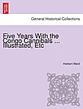 Five Years with the Congo Cannibals ... Illustrated, etc. - Herbert Ward