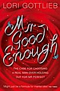 Mr Good Enough: The Case for Choosing a Real Man Over Holding Out for Mr Perfect - Lori Gottlieb