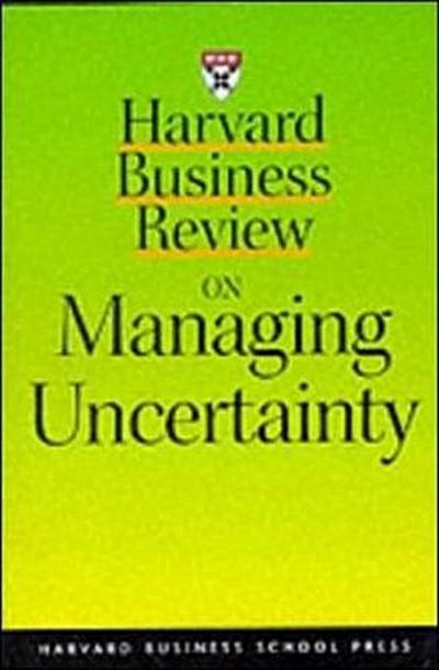 Harvard Business Review on Managing Uncertainty (Harvard Business Review Paperback Series)