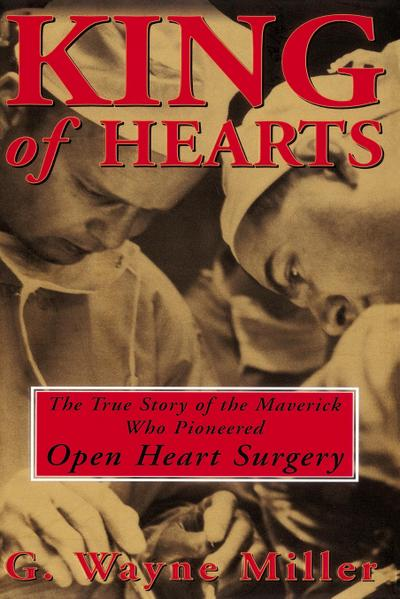 King of Hearts: The True Story of the Maverick Who Pioneered Open Heart Surgery - G. Wayne Miller