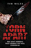 Torn Apart - The Most Horrific True Murder Stories You`ll Ever Read - Tim Miles