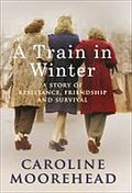 A Train in Winter: A Story of Resistance, Friendship and Survival - Caroline Moorehead